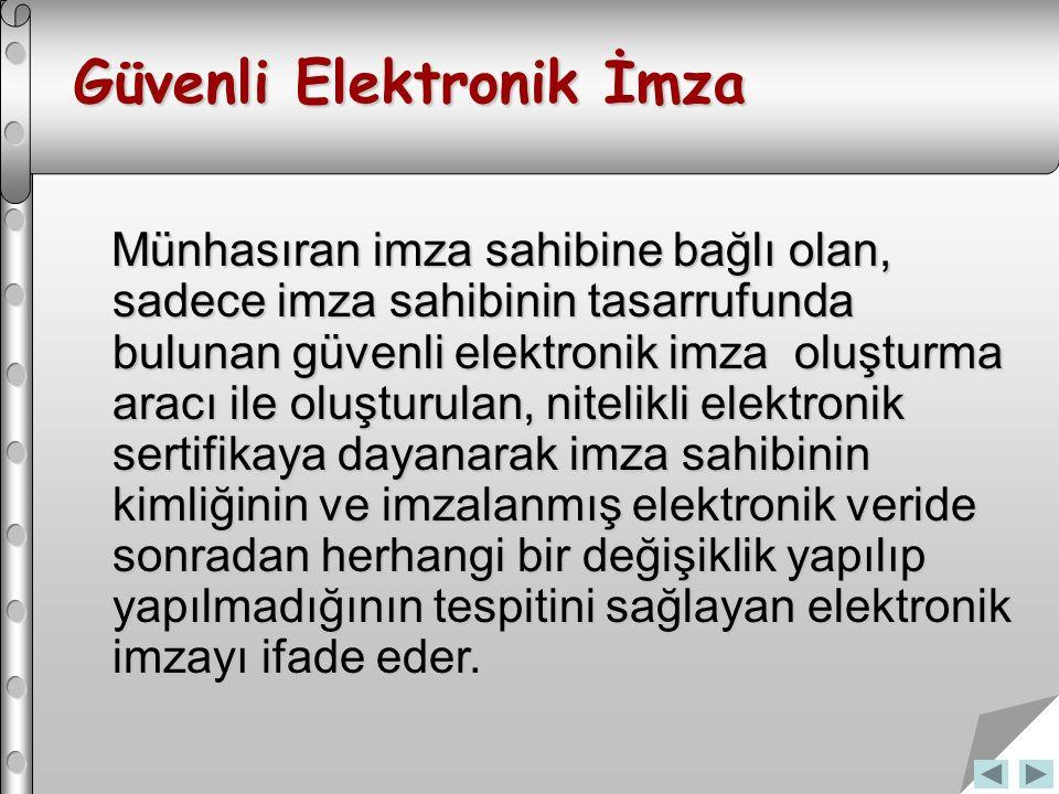 Güvenli Elektronik İmza Münhasıran imza sahibine bağlı olan, sadece imza sahibinin tasarrufunda bulunan güvenli elektronik imza oluşturma aracı ile oluşturulan, nitelikli elektronik sertifikaya dayanarak imza sahibinin kimliğinin ve imzalanmış elektronik veride sonradan herhangi bir değişiklik yapılıp yapılmadığının tespitini sağlayan elektronik imzayı ifade eder.