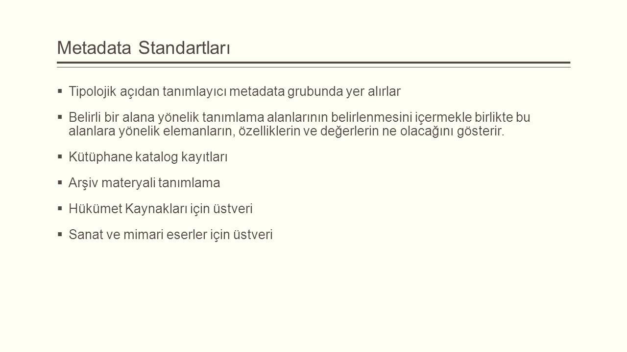 Metadata Standartları  Tipolojik açıdan tanımlayıcı metadata grubunda yer alırlar  Belirli bir alana yönelik tanımlama alanlarının belirlenmesini içermekle birlikte bu alanlara yönelik elemanların, özelliklerin ve değerlerin ne olacağını gösterir.