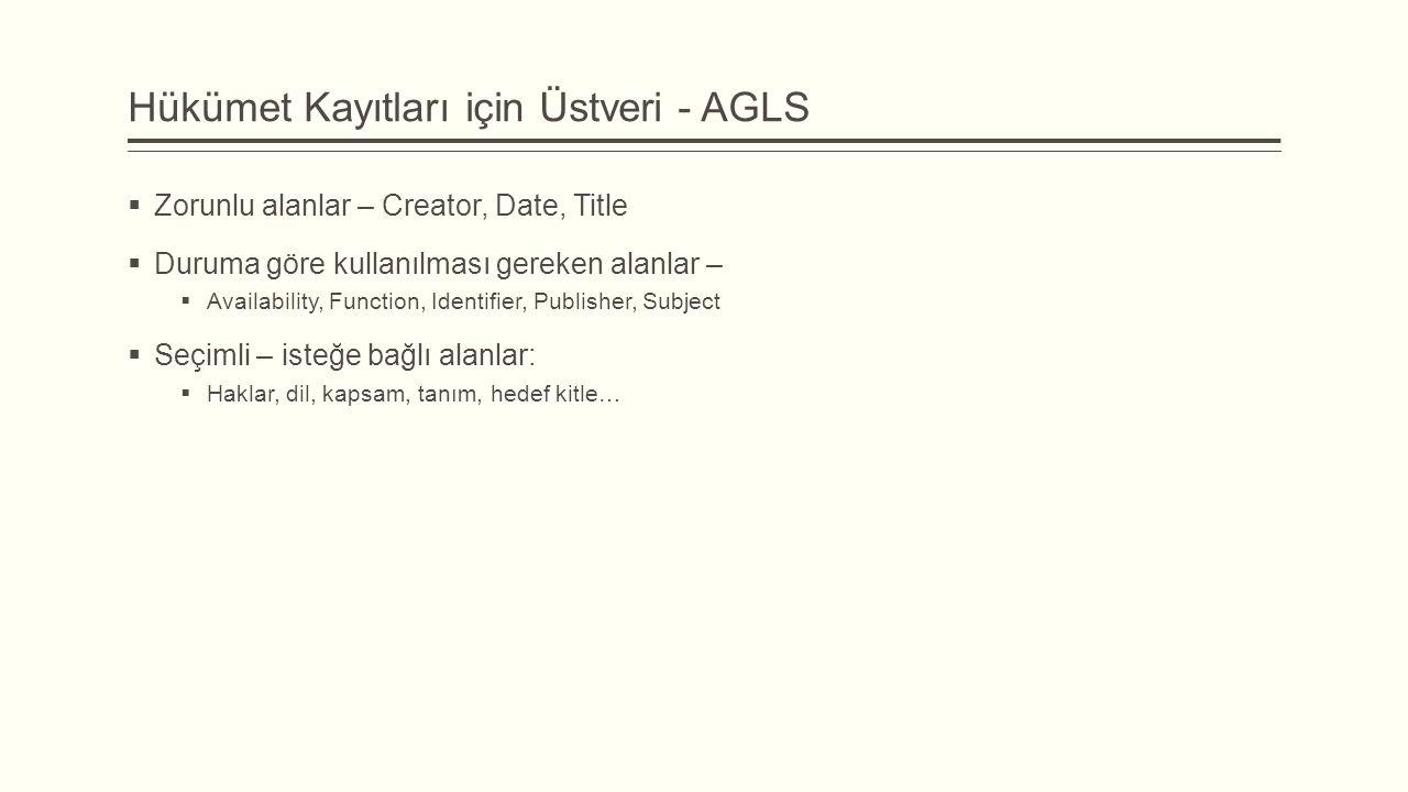 Hükümet Kayıtları için Üstveri - AGLS  Zorunlu alanlar – Creator, Date, Title  Duruma göre kullanılması gereken alanlar –  Availability, Function, Identifier, Publisher, Subject  Seçimli – isteğe bağlı alanlar:  Haklar, dil, kapsam, tanım, hedef kitle…