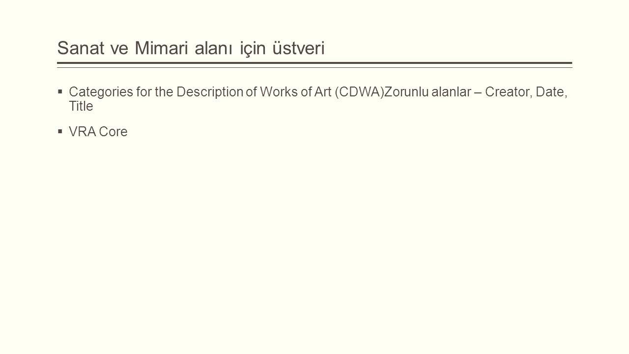 Sanat ve Mimari alanı için üstveri  Categories for the Description of Works of Art (CDWA)Zorunlu alanlar – Creator, Date, Title  VRA Core