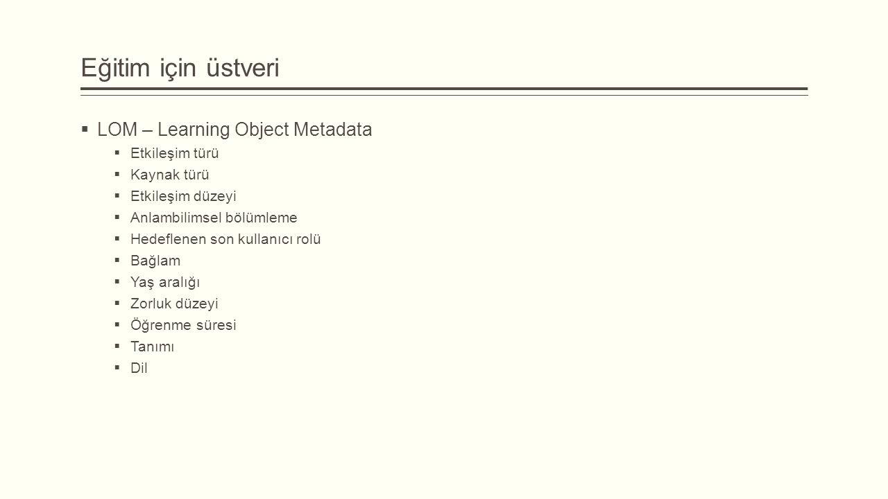 Eğitim için üstveri  LOM – Learning Object Metadata  Etkileşim türü  Kaynak türü  Etkileşim düzeyi  Anlambilimsel bölümleme  Hedeflenen son kullanıcı rolü  Bağlam  Yaş aralığı  Zorluk düzeyi  Öğrenme süresi  Tanımı  Dil