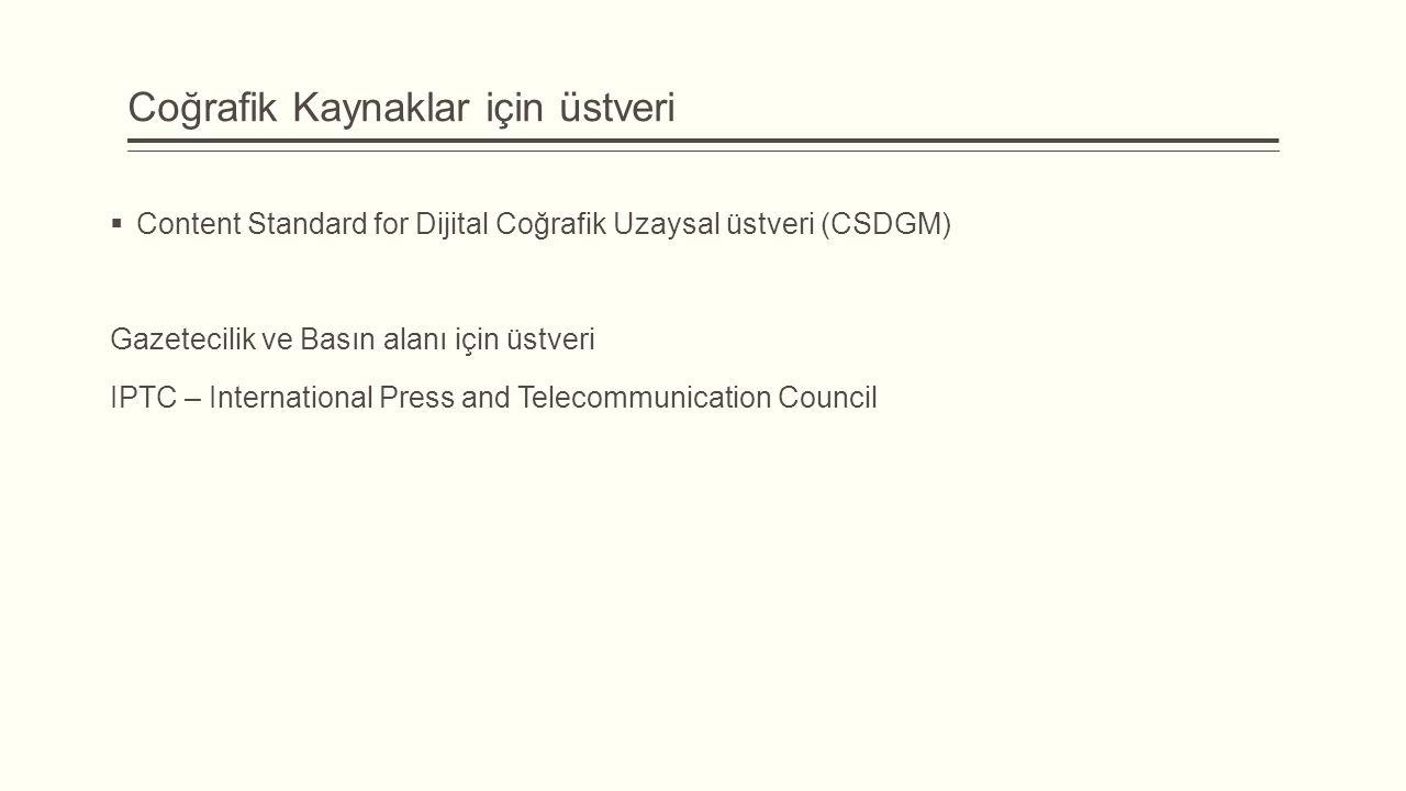 Coğrafik Kaynaklar için üstveri  Content Standard for Dijital Coğrafik Uzaysal üstveri (CSDGM) Gazetecilik ve Basın alanı için üstveri IPTC – International Press and Telecommunication Council