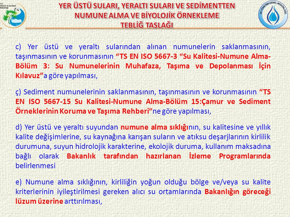 c) Yer üstü ve yeraltı sularından alınan numunelerin saklanmasının, taşınmasının ve korunmasının TS EN ISO 5667-3 Su Kalitesi-Numune Alma- Bölüm 3: Su Numunelerinin Muhafaza, Taşıma ve Depolanması İçin Kılavuz a göre yapılması, ç) Sediment numunelerinin saklanmasının, taşınmasının ve korunmasının TS EN ISO 5667-15 Su Kalitesi-Numune Alma-Bölüm 15:Çamur ve Sediment Örneklerinin Koruma ve Taşıma Rehberi ne göre yapılması, d) Yer üstü ve yeraltı suyundan numune alma sıklığının, su kalitesine ve yıllık kalite değişimlerine, su kaynağına karışan suların ve atıksu deşarjlarının kirlilik durumuna, suyun hidrolojik karakterine, ekolojik duruma, kullanım maksadına bağlı olarak Bakanlık tarafından hazırlanan İzleme Programlarında belirlenmesi e) Numune alma sıklığının, kirliliğin yoğun olduğu bölge ve/veya su kalite kriterlerinin iyileştirilmesi gereken alıcı su ortamlarında Bakanlığın göreceği lüzum üzerine arttırılması,