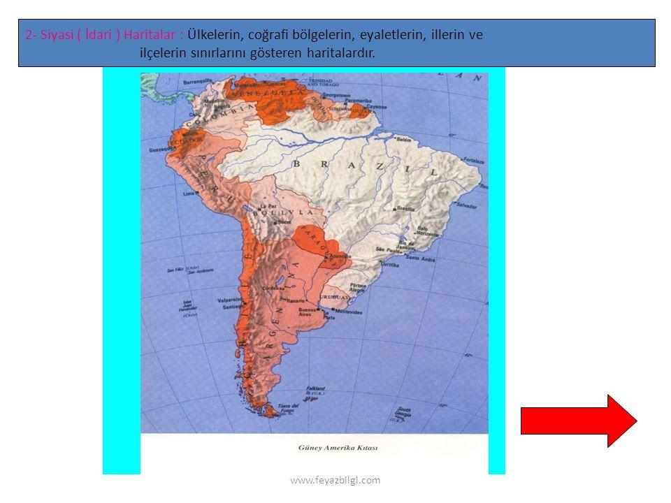 www.feyazbilgi.com 2- Siyasi ( İdari ) Haritalar : Ülkelerin, coğrafi bölgelerin, eyaletlerin, illerin ve ilçelerin sınırlarını gösteren haritalardır.