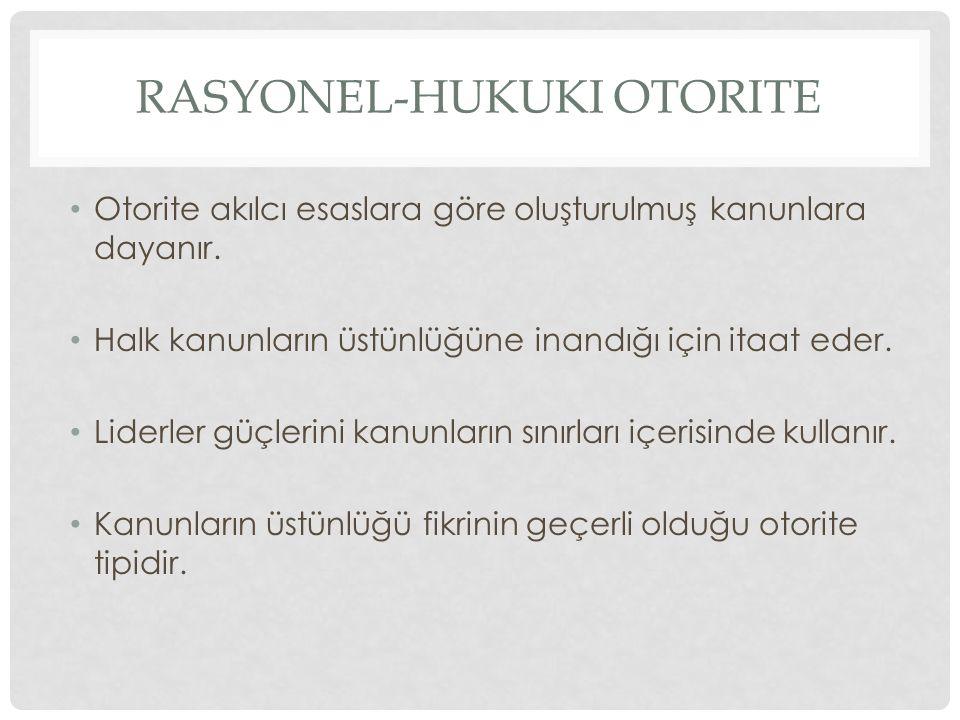 RASYONEL-HUKUKI OTORITE Otorite akılcı esaslara göre oluşturulmuş kanunlara dayanır. Halk kanunların üstünlüğüne inandığı için itaat eder. Liderler gü