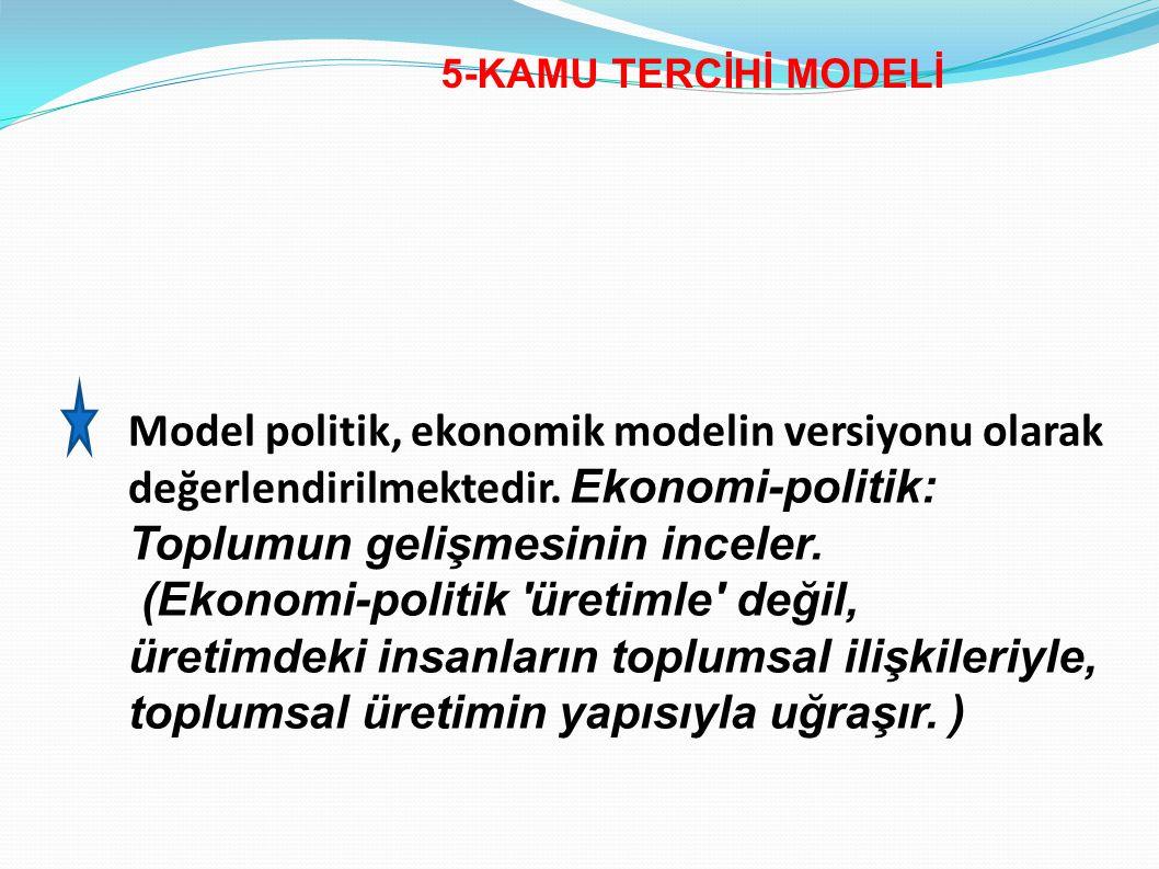 5-KAMU TERCİHİ MODELİ Model politik, ekonomik modelin versiyonu olarak değerlendirilmektedir. Ekonomi-politik: Toplumun gelişmesinin inceler. (Ekonomi