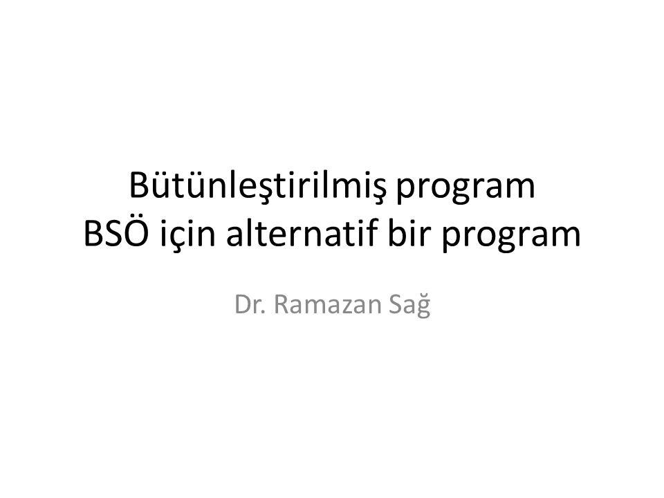 Bütünleştirilmiş program BSÖ için alternatif bir program Dr. Ramazan Sağ