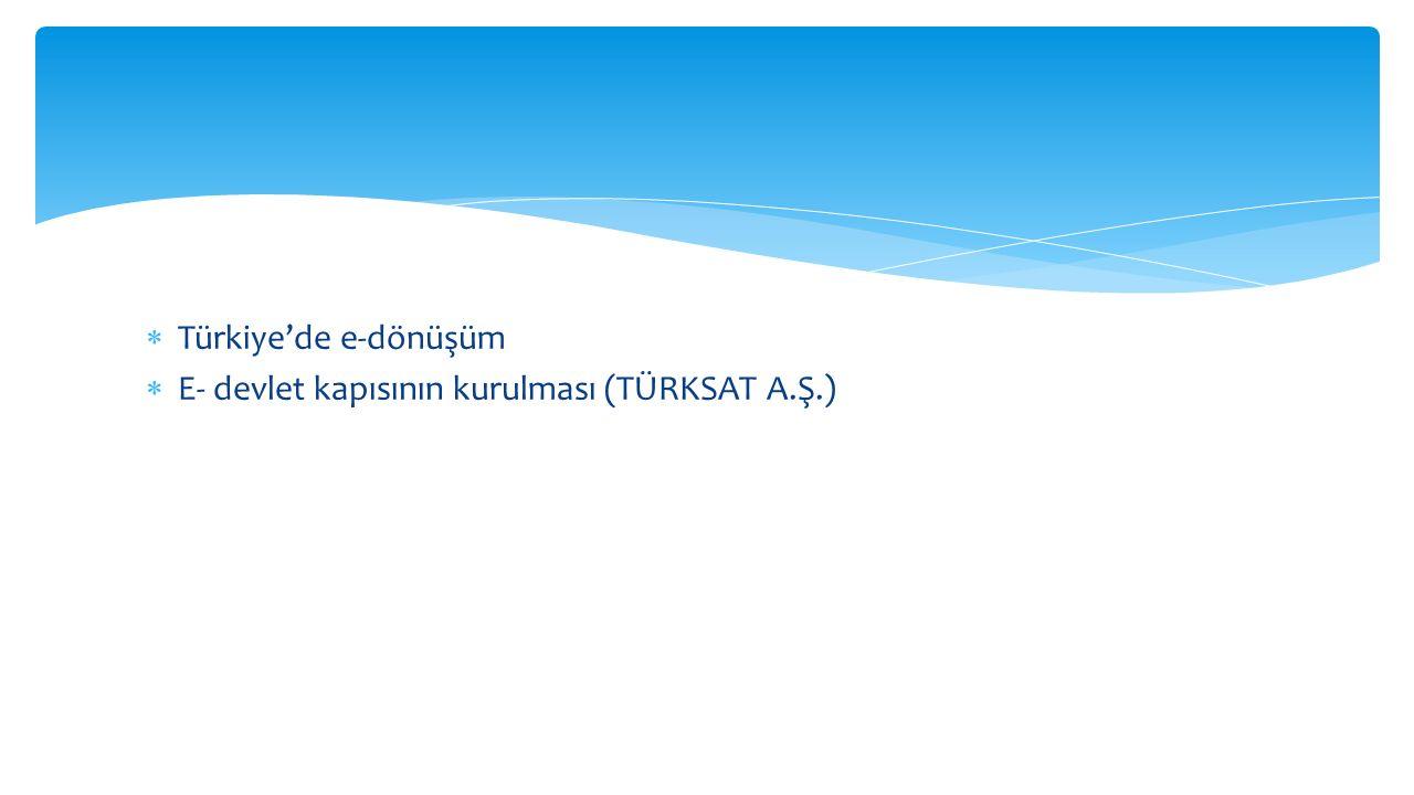  Türkiye'de e-dönüşüm  E- devlet kapısının kurulması (TÜRKSAT A.Ş.)