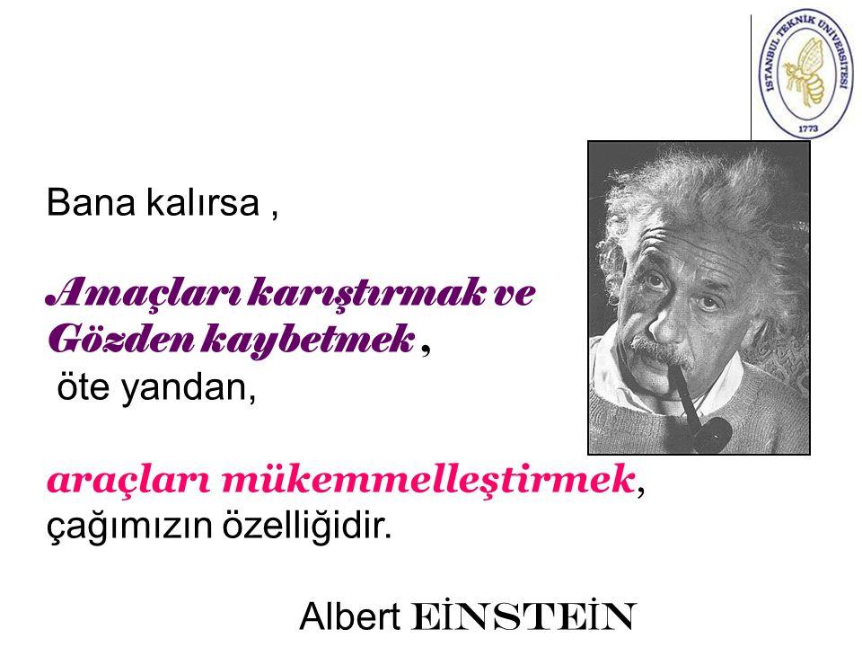 Bana kalırsa, Amaçları karıştırmak ve Gözden kaybetmek, öte yandan, araçları mükemmelleştirmek, çağımızın özelliğidir. Albert E İ NSTE İ N