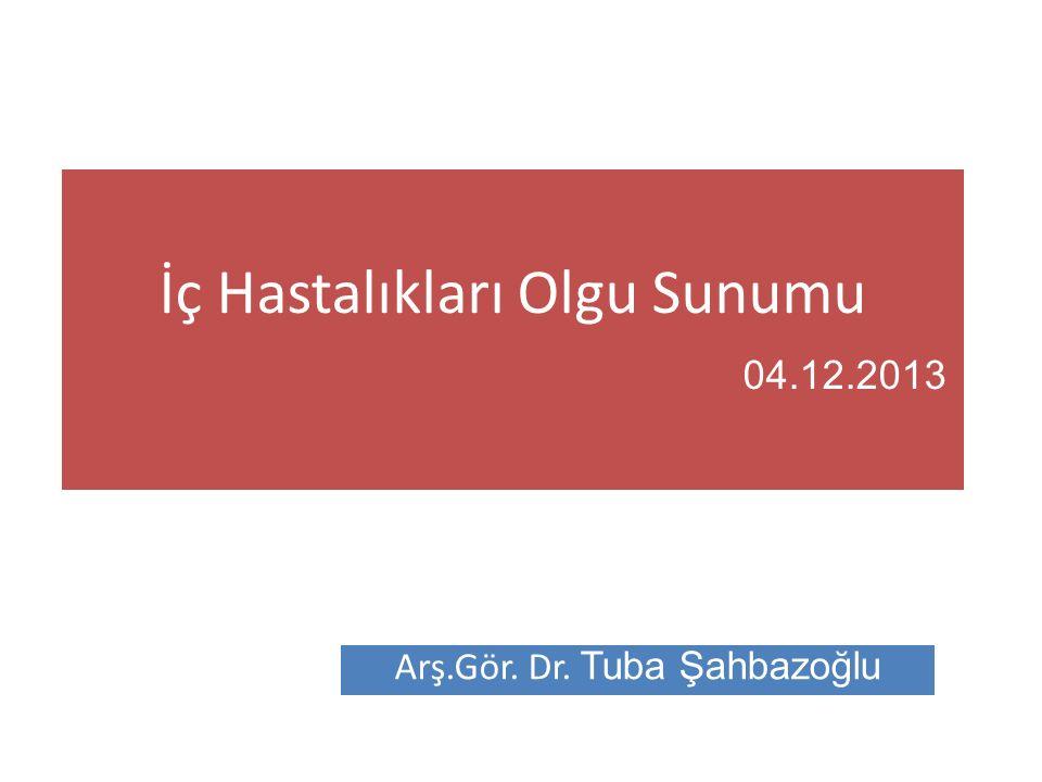 İç Hastalıkları Olgu Sunumu 04.12.2013 Arş.Gör. Dr. Tuba Şahbazoğlu