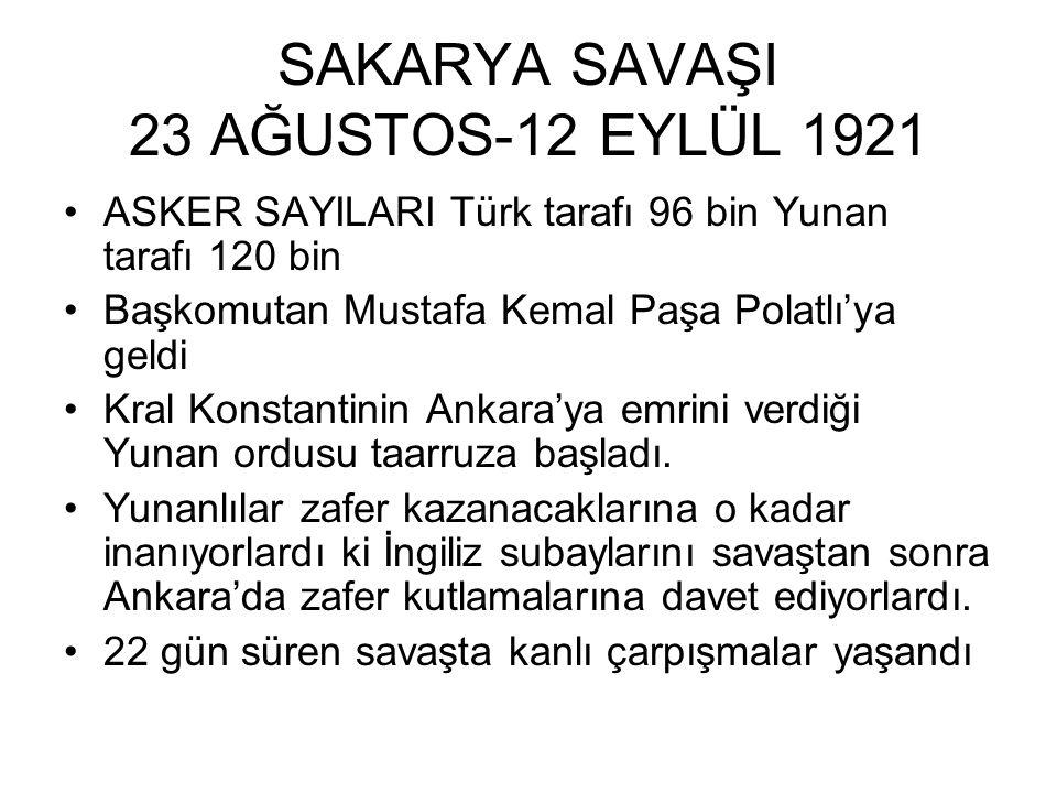 SAKARYA SAVAŞI 23 AĞUSTOS-12 EYLÜL 1921 ASKER SAYILARI Türk tarafı 96 bin Yunan tarafı 120 bin Başkomutan Mustafa Kemal Paşa Polatlı'ya geldi Kral Konstantinin Ankara'ya emrini verdiği Yunan ordusu taarruza başladı.
