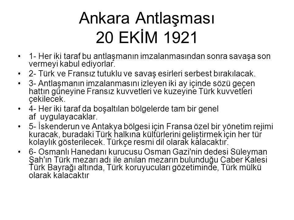 Ankara Antlaşması 20 EKİM 1921 1- Her iki taraf bu antlaşmanın imzalanmasından sonra savaşa son vermeyi kabul ediyorlar.