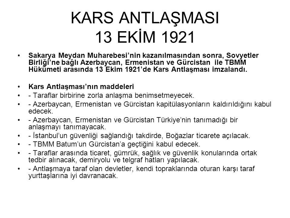 KARS ANTLAŞMASI 13 EKİM 1921 Sakarya Meydan Muharebesi'nin kazanılmasından sonra, Sovyetler Birliği'ne bağlı Azerbaycan, Ermenistan ve Gürcistan ile TBMM Hükümeti arasında 13 Ekim 1921'de Kars Antlaşması imzalandı.