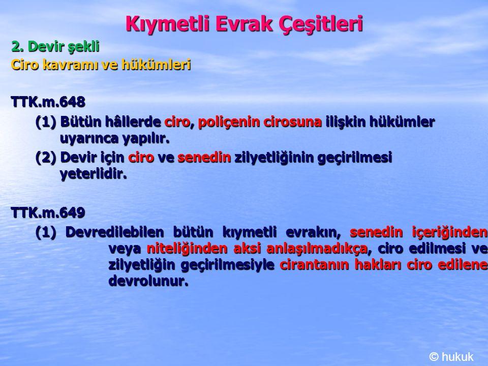 Kıymetli Evrak Çeşitleri 2. Devir şekli Ciro kavramı ve hükümleri TTK.m.648 TTK.m.648 (1) Bütün hâllerde ciro, poliçenin cirosuna ilişkin hükümler uya