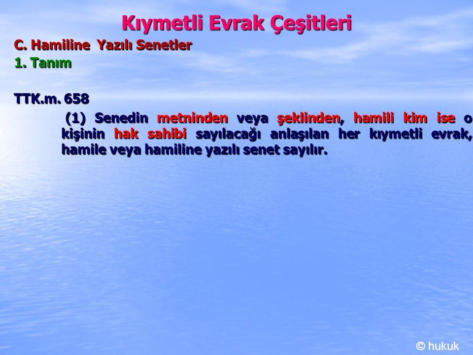 Kıymetli Evrak Çeşitleri C. Hamiline Yazılı Senetler 1. Tanım TTK.m. 658 (1) Senedin metninden veya şeklinden, hamili kim ise o kişinin hak sahibi say
