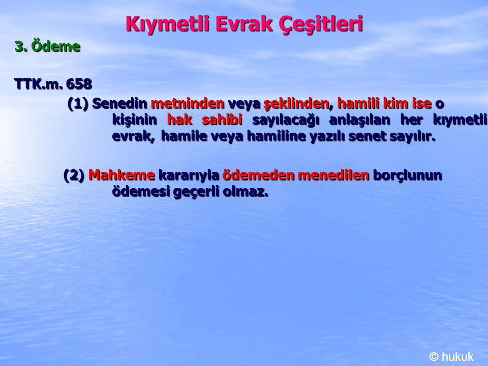 Kıymetli Evrak Çeşitleri 3. Ödeme TTK.m. 658 (1) Senedin metninden veya şeklinden, hamili kim ise o kişinin hak sahibi sayılacağı anlaşılan her kıymet