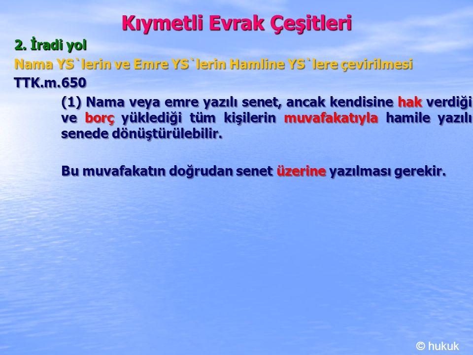Kıymetli Evrak Çeşitleri 2. İradi yol Nama YS`lerin ve Emre YS`lerin Hamline YS`lere çevirilmesi TTK.m.650 (1) Nama veya emre yazılı senet, ancak kend