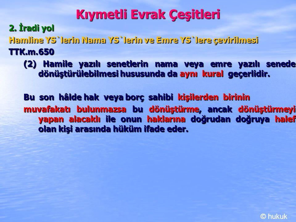 Kıymetli Evrak Çeşitleri 2. İradi yol Hamline YS`lerin Nama YS`lerin ve Emre YS`lere çevirilmesi TTK.m.650 (2) Hamile yazılı senetlerin nama veya emre