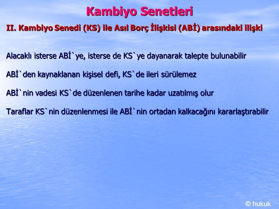 Kambiyo Senetleri II. Kambiyo Senedi (KS) ile Asıl Borç İlişkisi (ABİ) arasındaki ilişki Alacaklı isterse ABİ`ye, isterse de KS`ye dayanarak talepte b