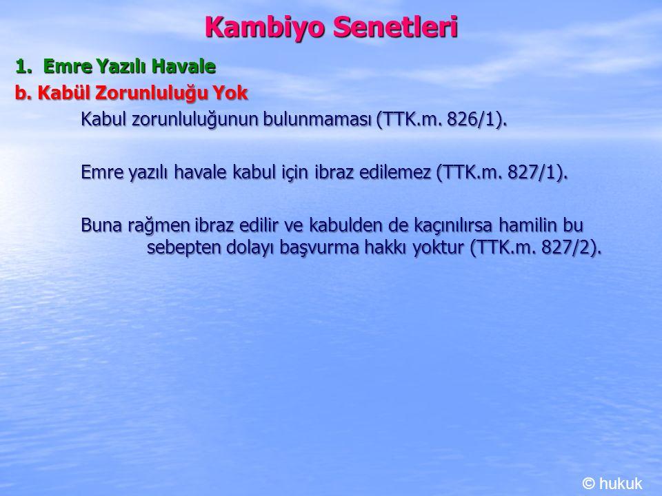 Kambiyo Senetleri 1. Emre Yazılı Havale b. Kabül Zorunluluğu Yok Kabul zorunluluğunun bulunmaması (TTK.m. 826/1). Emre yazılı havale kabul için ibraz