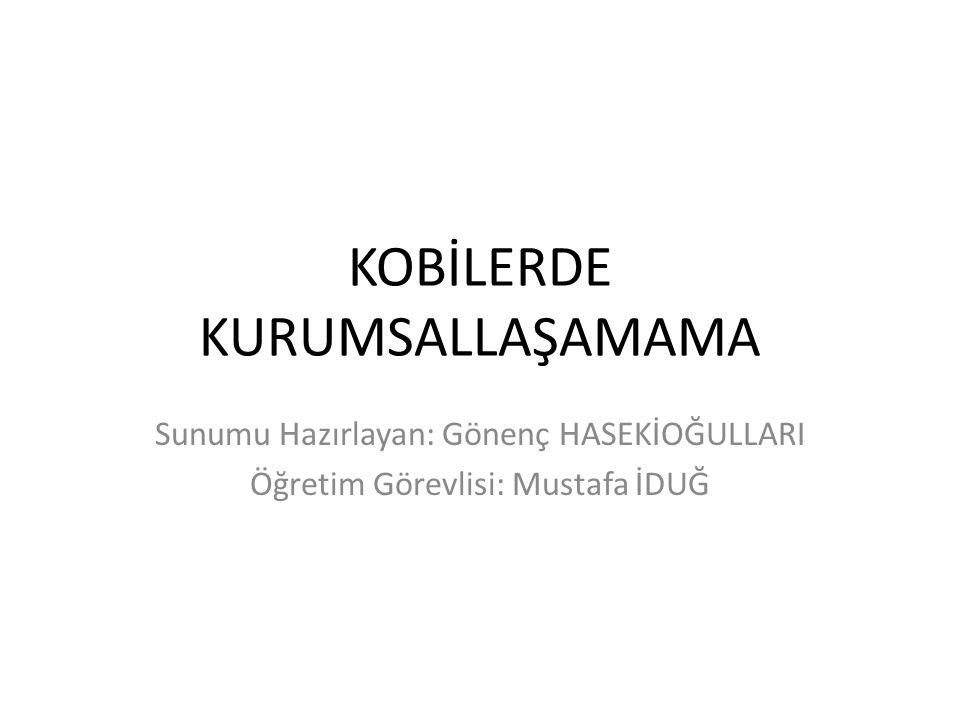 KOBİLERDE KURUMSALLAŞAMAMA Sunumu Hazırlayan: Gönenç HASEKİOĞULLARI Öğretim Görevlisi: Mustafa İDUĞ