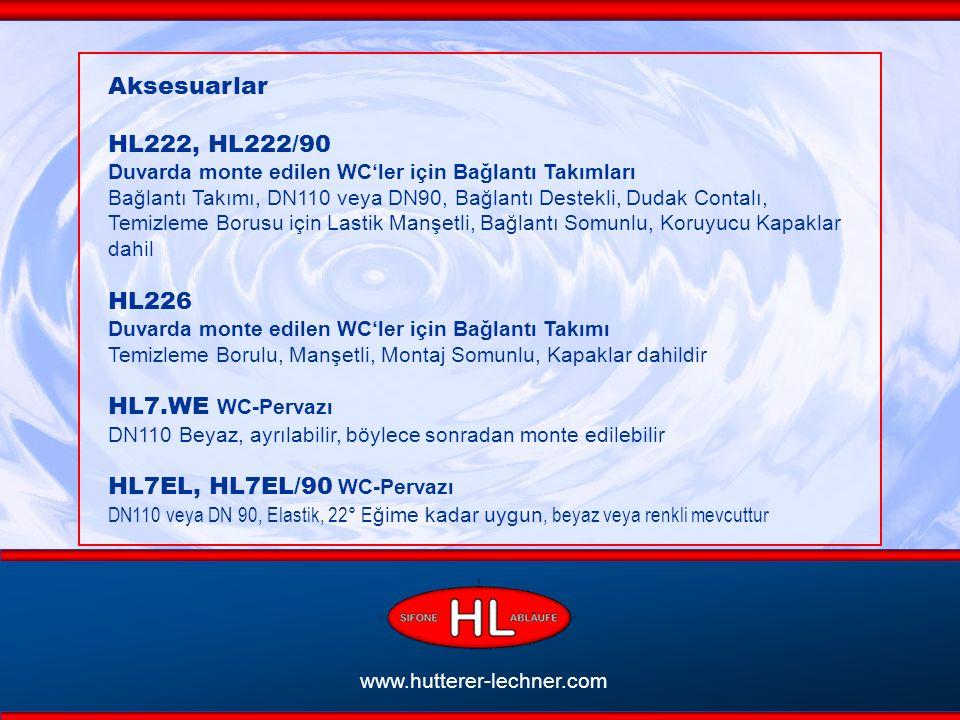 www.hutterer-lechner.com Aksesuarlar HL222, HL222/90 Duvarda monte edilen WC'ler için Bağlantı Takımları Bağlantı Takımı, DN110 veya DN90, Bağlantı Destekli, Dudak Contalı, Temizleme Borusu için Lastik Manşetli, Bağlantı Somunlu, Koruyucu Kapaklar dahil HL226 Duvarda monte edilen WC'ler için Bağlantı Takımı Temizleme Borulu, Manşetli, Montaj Somunlu, Kapaklar dahildir HL7.WE WC-Pervazı DN110 Beyaz, ayrılabilir, böylece sonradan monte edilebilir HL7EL, HL7EL/90 WC-Pervazı DN110 veya DN 90, Elastik, 22° E ğime kadar uygun, beyaz veya renkli mevcuttur