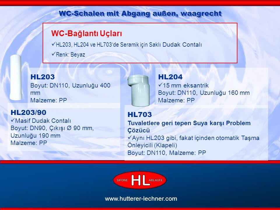 www.hutterer-lechner.com WC-Schalen mit Abgang außen, waagrecht WC-Bağlantı Uçları HL203, HL204 ve HL703'de Seramik için Sakl ı Dudak Contalı Renk: Beyaz HL203/90 Masif Dudak Contalı Boyut: DN90, Çıkışı Ø 90 mm, Uzunluğu 190 mm Malzeme: PP HL703 Tuvaletlere geri tepen Suya karşı Problem Çözücü Aynı HL203 gibi, fakat içinden otomatik Taşma Önleyicili (Klapeli) Boyut: DN110, Malzeme: PP HL204 15 mm eksantrik Boyut: DN110, Uzunluğu 160 mm Malzeme: PP HL203 Boyut: DN110, Uzunluğu 400 mm Malzeme: PP