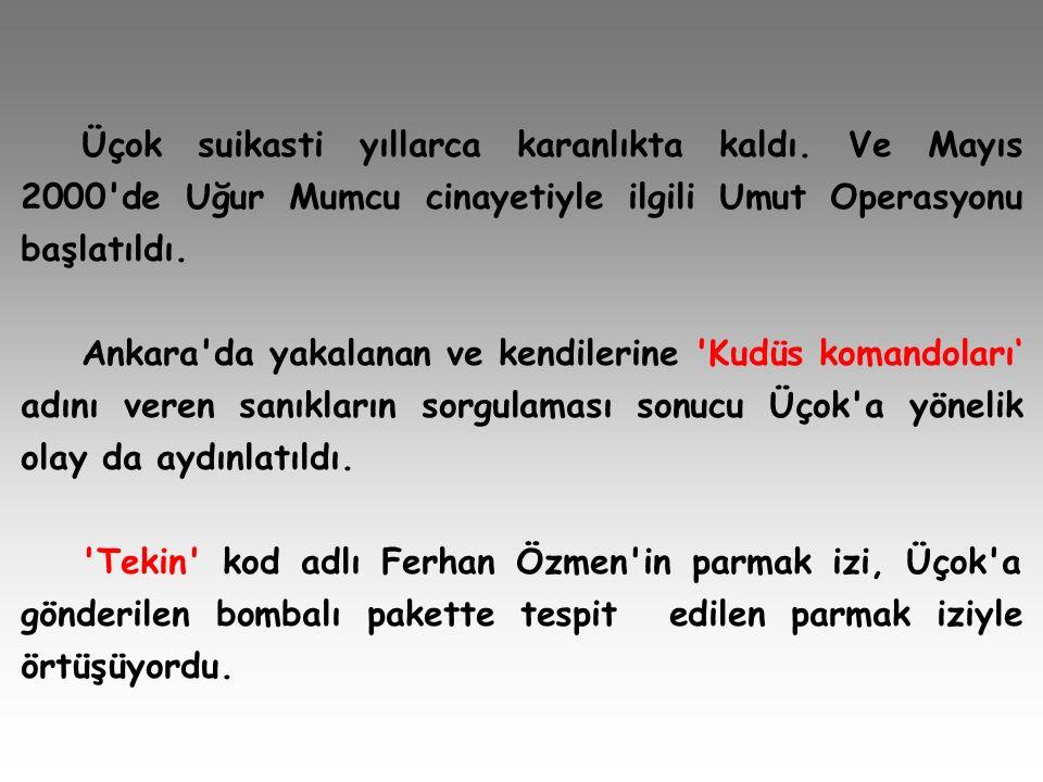 Üçok suikasti yıllarca karanlıkta kaldı. Ve Mayıs 2000'de Uğur Mumcu cinayetiyle ilgili Umut Operasyonu başlatıldı. Ankara'da yakalanan ve kendilerine