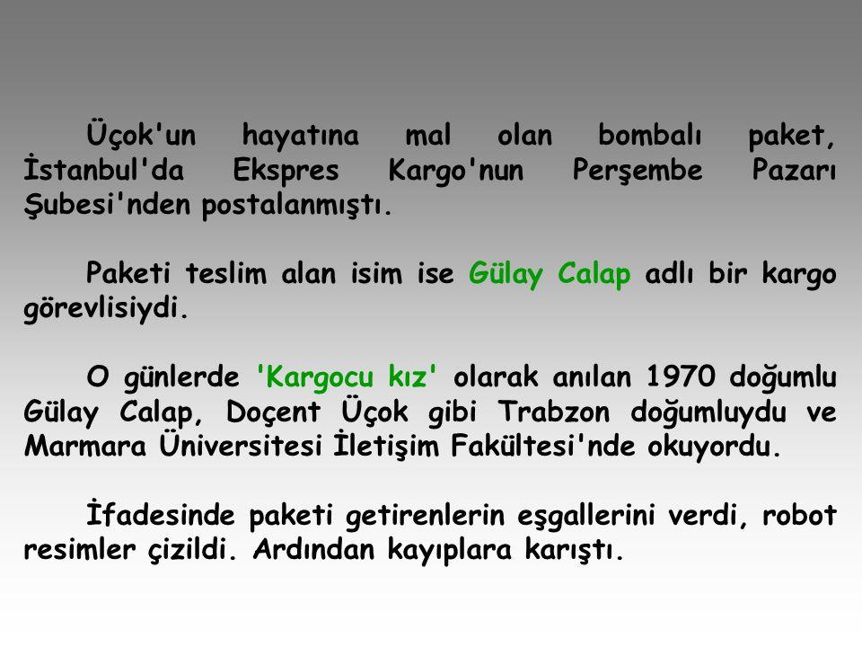Üçok'un hayatına mal olan bombalı paket, İstanbul'da Ekspres Kargo'nun Perşembe Pazarı Şubesi'nden postalanmıştı. Paketi teslim alan isim ise Gülay Ca