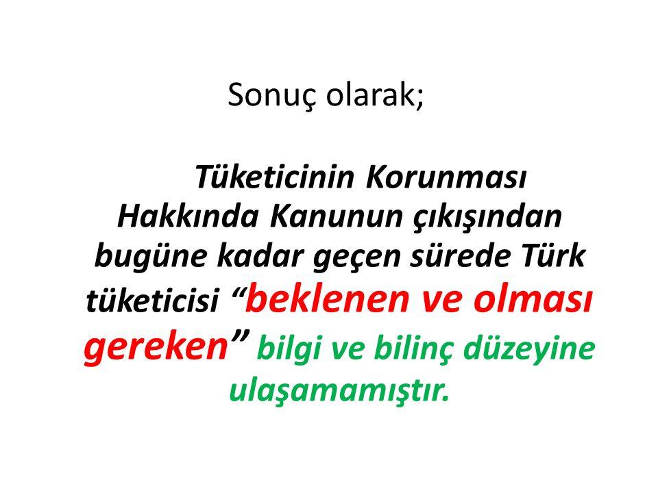 Sonuç olarak; Tüketicinin Korunması Hakkında Kanunun çıkışından bugüne kadar geçen sürede Türk tüketicisi beklenen ve olması gereken bilgi ve bilinç düzeyine ulaşamamıştır.