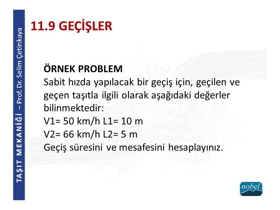 ÖRNEK PROBLEM Sabit hızda yapılacak bir geçiş için, geçilen ve geçen taşıtla ilgili olarak aşağıdaki değerler bilinmektedir: V1= 50 km/h L1= 10 m V2= 66 km/h L2= 5 m Geçiş süresini ve mesafesini hesaplayınız.
