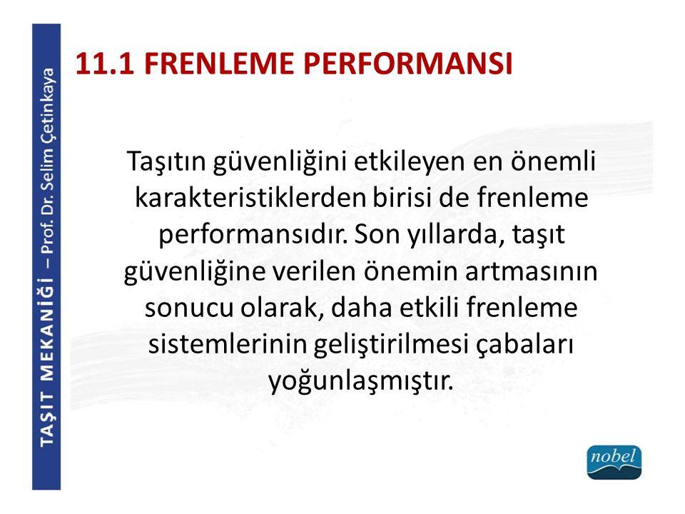 11.1 FRENLEME PERFORMANSI Taşıtın güvenliğini etkileyen en önemli karakteristiklerden birisi de frenleme performansıdır.