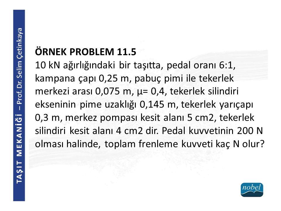 ÖRNEK PROBLEM 11.5 10 kN ağırlığındaki bir taşıtta, pedal oranı 6:1, kampana çapı 0,25 m, pabuç pimi ile tekerlek merkezi arası 0,075 m, μ= 0,4, tekerlek silindiri ekseninin pime uzaklığı 0,145 m, tekerlek yarıçapı 0,3 m, merkez pompası kesit alanı 5 cm2, tekerlek silindiri kesit alanı 4 cm2 dir.