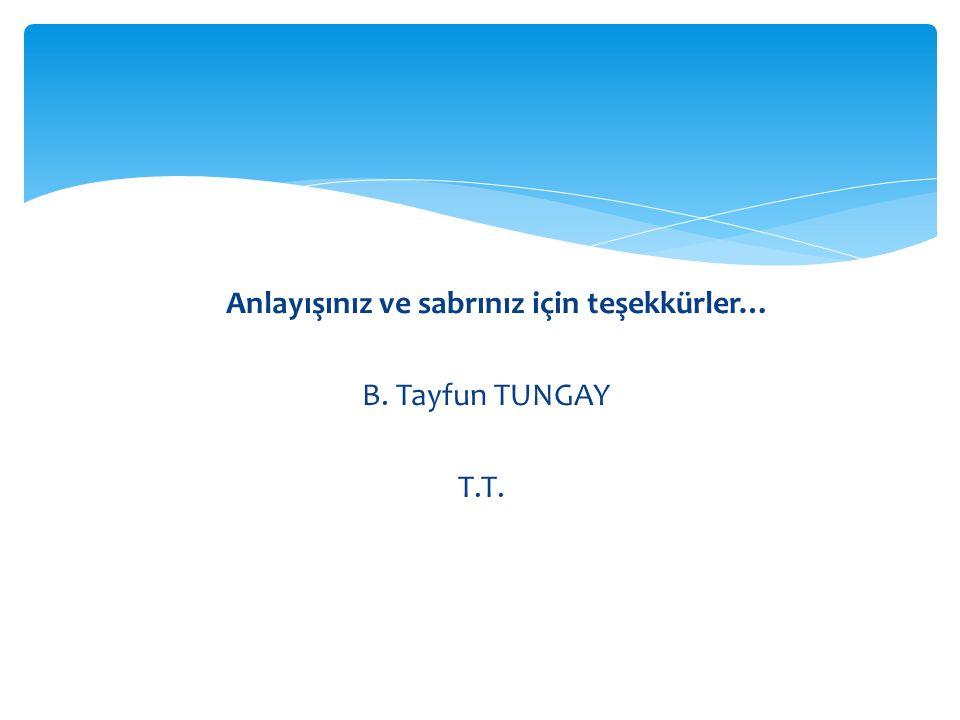 Anlayışınız ve sabrınız için teşekkürler… B. Tayfun TUNGAY T.T.