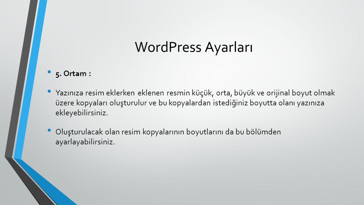 WordPress Ayarları 5. Ortam : Yazınıza resim eklerken eklenen resmin küçük, orta, büyük ve orijinal boyut olmak üzere kopyaları oluşturulur ve bu kopy