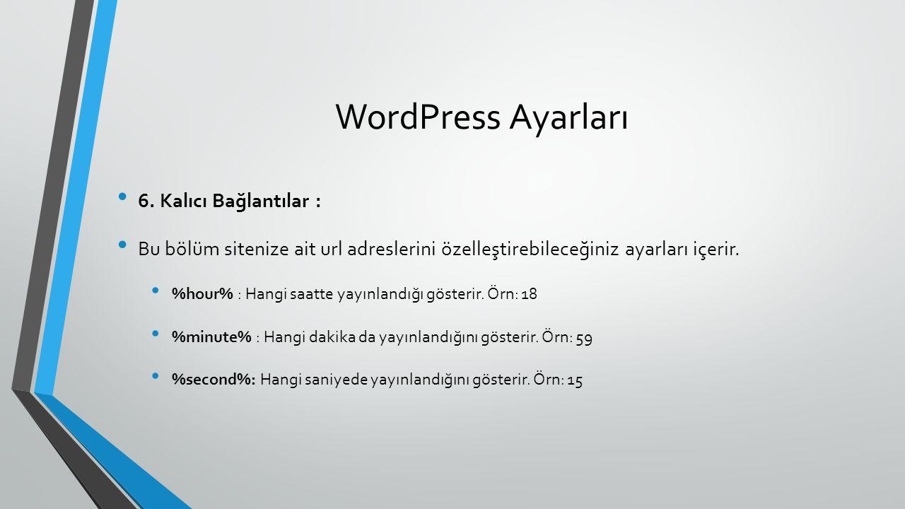 WordPress Ayarları 6. Kalıcı Bağlantılar : Bu bölüm sitenize ait url adreslerini özelleştirebileceğiniz ayarları içerir. %hour% : Hangi saatte yayınla