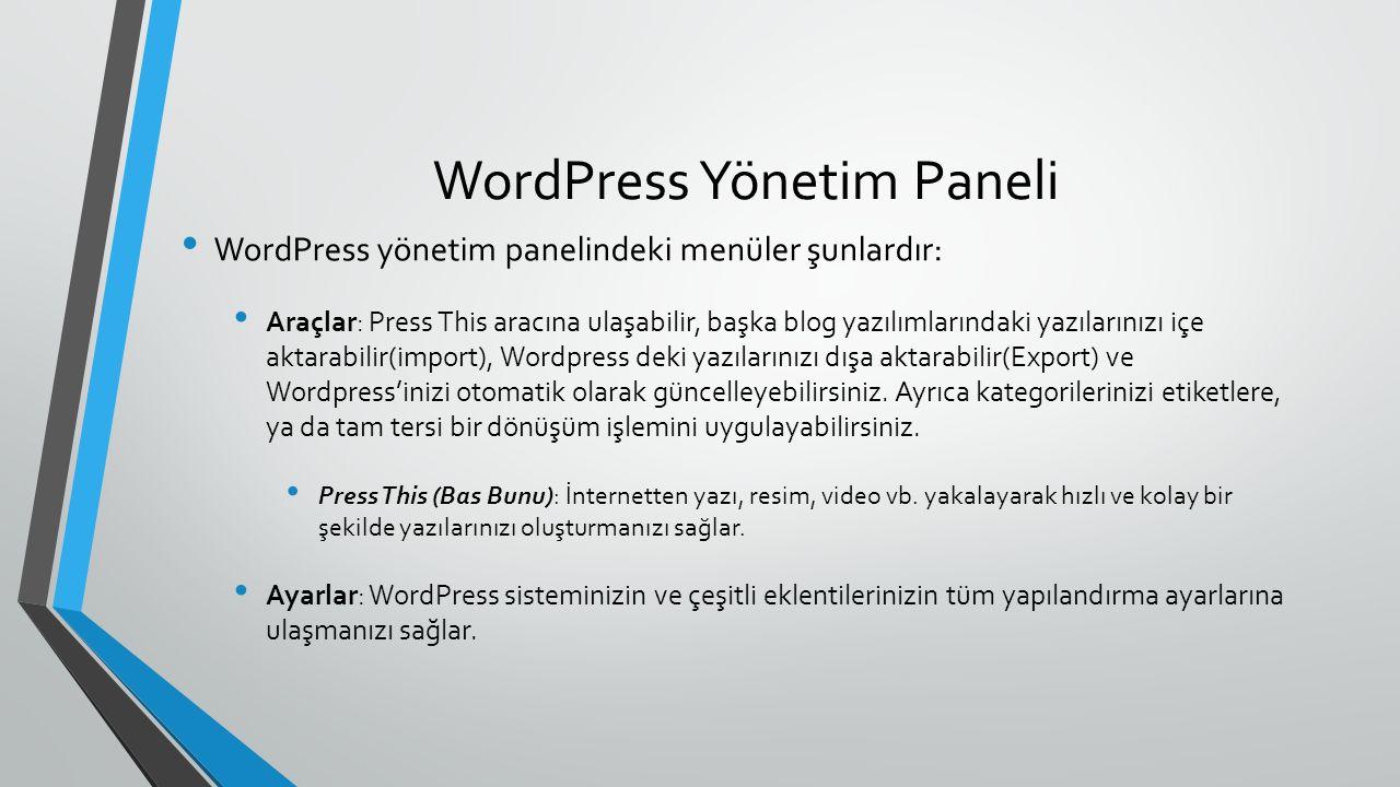 WordPress Yönetim Paneli WordPress yönetim panelindeki menüler şunlardır: Araçlar: Press This aracına ulaşabilir, başka blog yazılımlarındaki yazılarınızı içe aktarabilir(import), Wordpress deki yazılarınızı dışa aktarabilir(Export) ve Wordpress'inizi otomatik olarak güncelleyebilirsiniz.