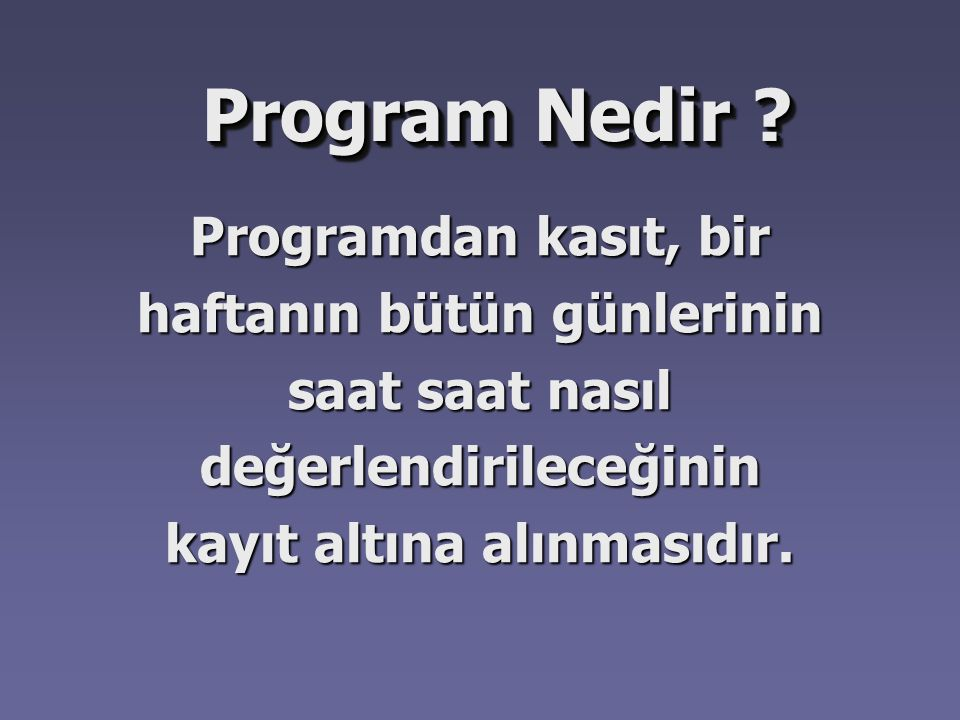Program Nedir ? Programdan kasıt, bir haftanın bütün günlerinin saat saat nasıl değerlendirileceğinin kayıt altına alınmasıdır.