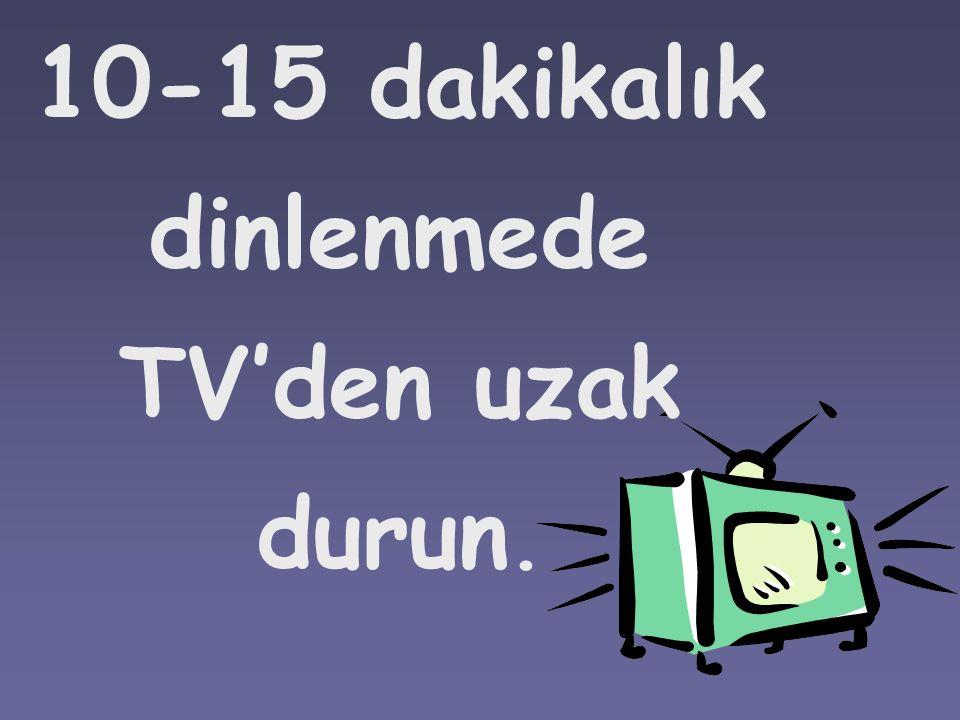 10-15 dakikalık dinlenmede TV'den uzak durun.