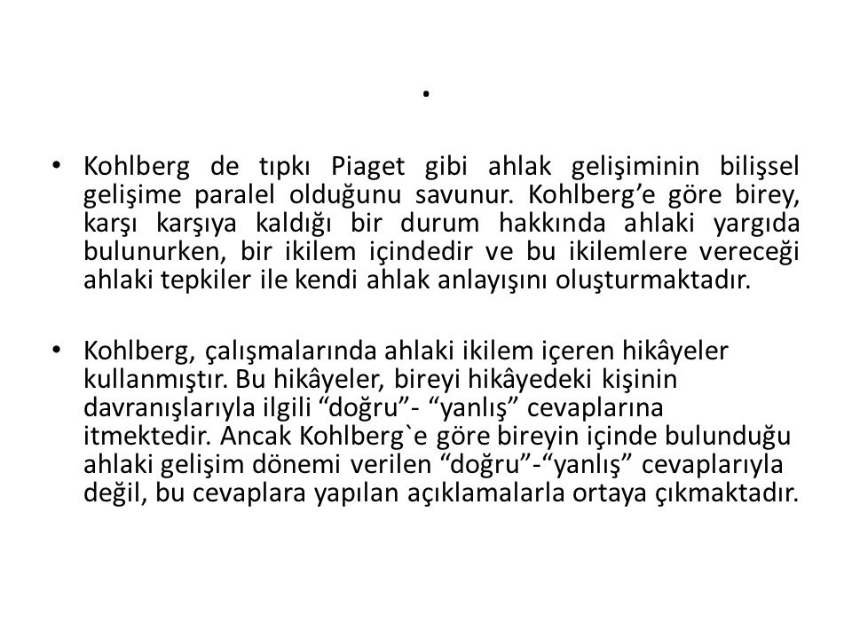 . Kohlberg de tıpkı Piaget gibi ahlak gelişiminin bilişsel gelişime paralel olduğunu savunur. Kohlberg'e göre birey, karşı karşıya kaldığı bir durum h