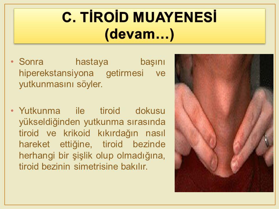 Sonra hastaya başını hiperekstansiyona getirmesi ve yutkunmasını söyler. Yutkunma ile tiroid dokusu yükseldiğinden yutkunma sırasında tiroid ve krikoi