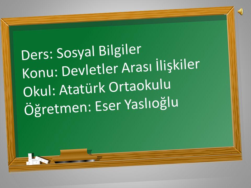 Ders: Sosyal Bilgiler Konu: Devletler Arası İlişkiler Okul: Atatürk Ortaokulu Öğretmen: Eser Yaslıoğlu