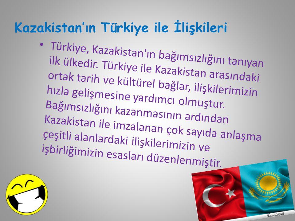 Kazakistan'ın Türkiye ile İlişkileri Türkiye, Kazakistan ın bağımsızlığını tanıyan ilk ülkedir.