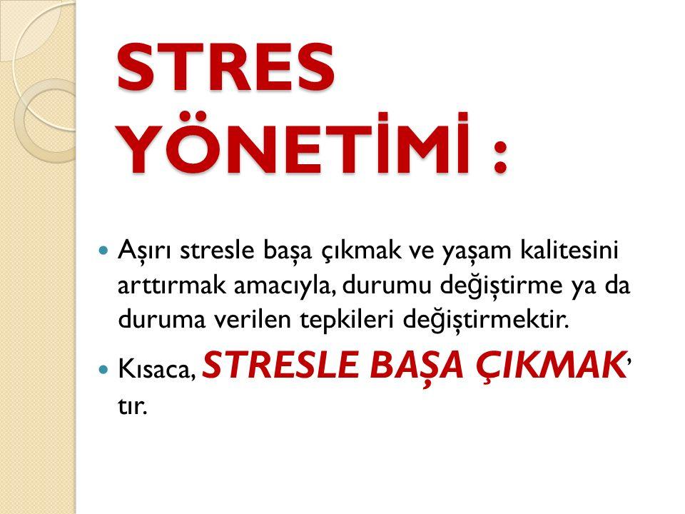 STRES YÖNET İ M İ : Aşırı stresle başa çıkmak ve yaşam kalitesini arttırmak amacıyla, durumu de ğ iştirme ya da duruma verilen tepkileri de ğ iştirmek