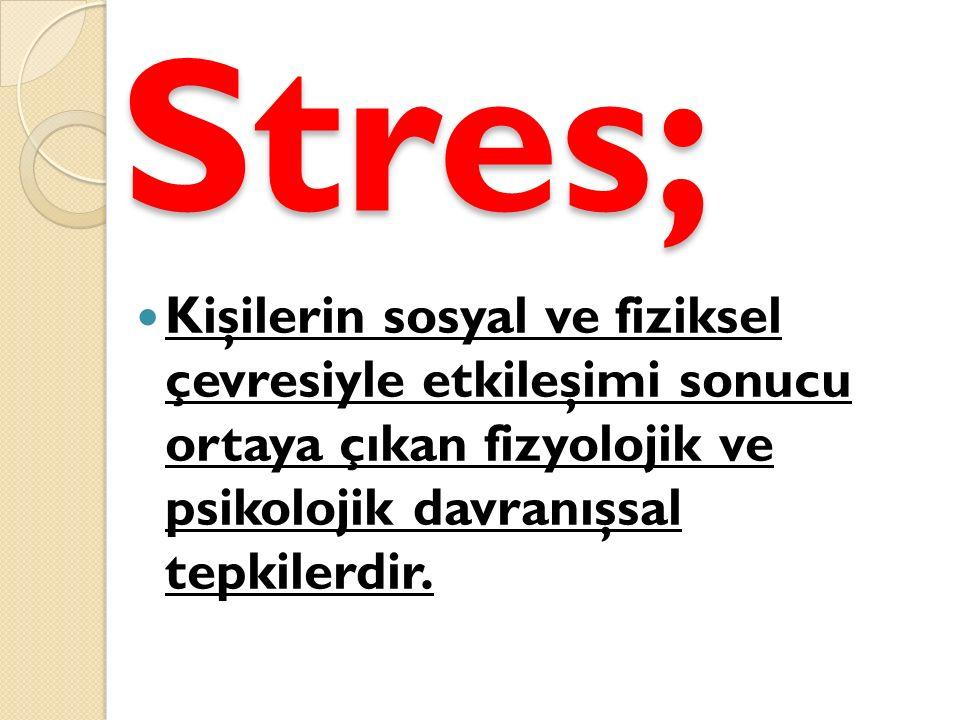 Stres; Kişilerin sosyal ve fiziksel çevresiyle etkileşimi sonucu ortaya çıkan fizyolojik ve psikolojik davranışsal tepkilerdir.