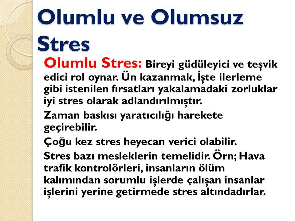 Olumlu ve Olumsuz Stres Olumlu Stres: Bireyi güdüleyici ve teşvik edici rol oynar. Ün kazanmak, İ şte ilerleme gibi istenilen fırsatları yakalamadaki