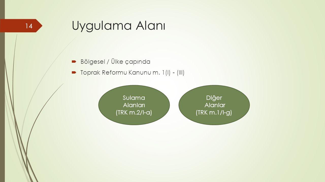 Uygulama Alanı  Bölgesel / Ülke çapında  Toprak Reformu Kanunu m. 1(I) - (III) Sulama Alanları (TRK m.2/I-a) Diğer Alanlar (TRK m.1/I-g) 14