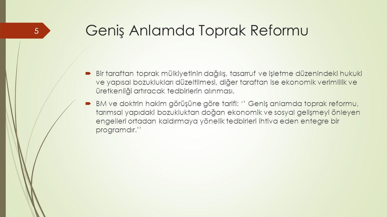 Geniş Anlamda Toprak Reformu  Bir taraftan toprak mülkiyetinin dağılış, tasarruf ve işletme düzenindeki hukuki ve yapısal bozuklukları düzeltilmesi, diğer taraftan ise ekonomik verimlilik ve üretkenliği artıracak tedbirlerin alınması.