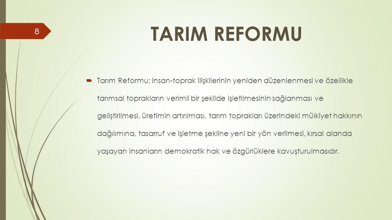 TARIM REFORMU  Tarım Reformu; insan-toprak ilişkilerinin yeniden düzenlenmesi ve özellikle tarımsal toprakların verimli bir şekilde işletilmesinin sa