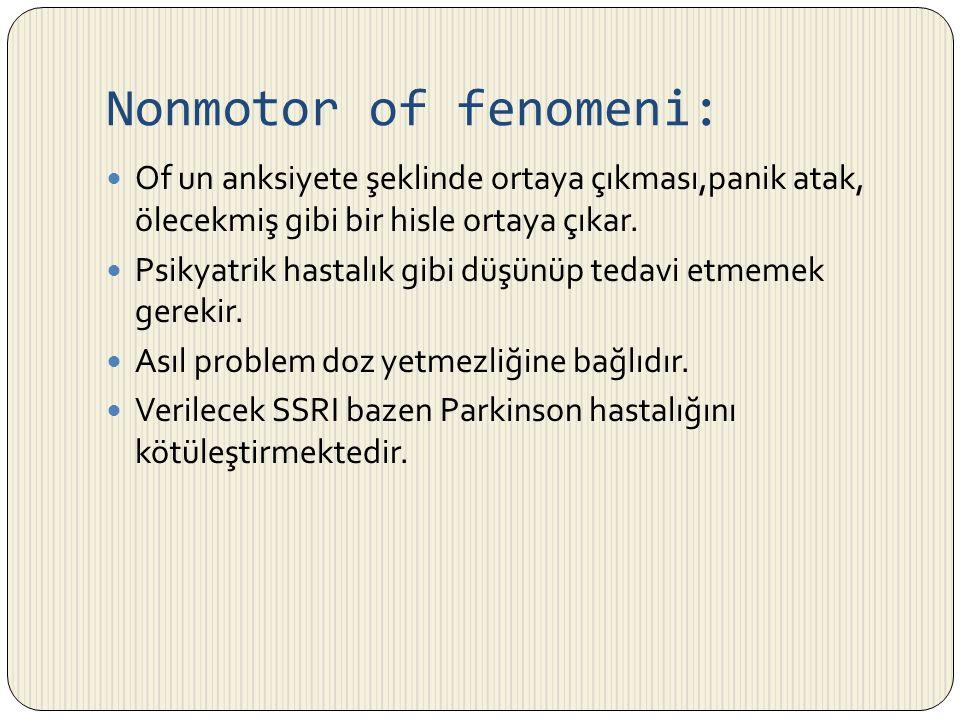 Nonmotor of fenomeni: Of un anksiyete şeklinde ortaya çıkması,panik atak, ölecekmiş gibi bir hisle ortaya çıkar. Psikyatrik hastalık gibi düşünüp teda